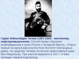 Гаджи Зейналабдин Тагиев (1823-1924) - миллионер, нефтепромышленник. Способствов