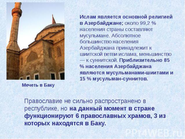 Ислам является основной религией в Азербайджане; около 99,2 % населения страны составляют мусульмане. Абсолютное большинство населения Азербайджана принадлежит к шиитской ветви ислама, меньшинство — к суннитской. Приблизительно 85 % населения Азерба…