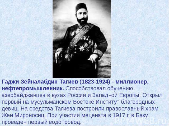 Гаджи Зейналабдин Тагиев (1823-1924) - миллионер, нефтепромышленник. Способствовал обучению азербайджанцев в вузах России и Западной Европы. Открыл первый на мусульманском Востоке Институт благородных девиц. На средства Тагиева построили православны…
