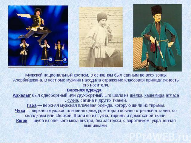 Мужской национальный костюм, в основном был единым во всех зонах Азербайджана. В костюме мужчин находила отражение классовая принадлежность его носителя. Верхняя одежда Архалыгбыл однобортный или двухбортный. Его шили изшелка,кашемира,атласа,сук…