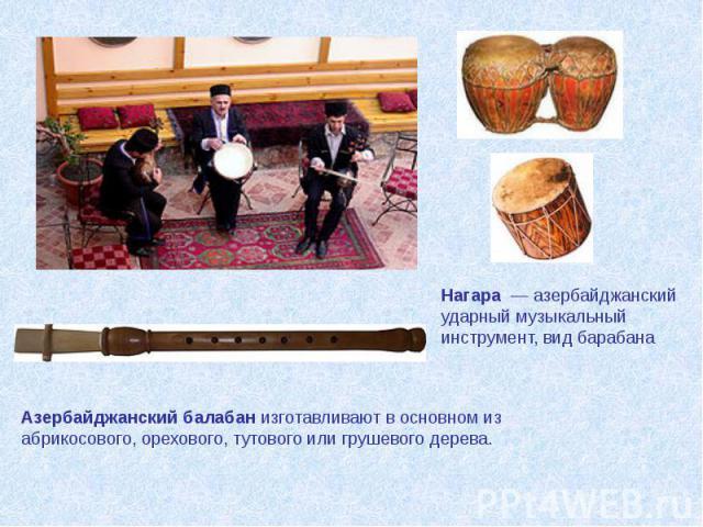 Азербайджанский балабанизготавливают в основном из абрикосового, орехового, тутового или грушевого дерева. Нагара— азербайджанский ударный музыкальный инструмент, вид барабана