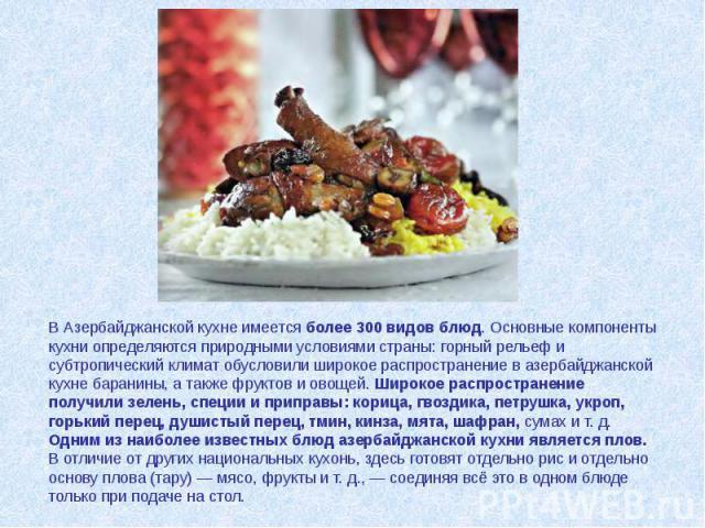 В Азербайджанской кухне имеется более 300 видов блюд. Основные компоненты кухни определяются природными условиями страны: горный рельеф и субтропический климат обусловили широкое распространение в азербайджанской кухне баранины, а также фруктов и ов…