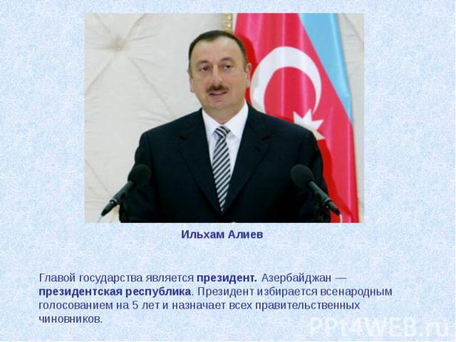 Ильхам Алиев Главой государства являетсяпрезидент. Азербайджан— президентская республика. Президент избирается всенародным голосованием на 5 лет и назначает всех правительственных чиновников.
