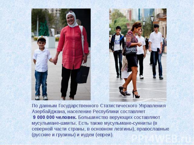 По данным Государственного Статистического Управления Азербайджана, население Республики составляет 9 000 000 человек. Большинство верующих составляют мусульмане-шииты. Есть также мусульмане-сунниты (в северной части страны, в основном лезгины), пра…