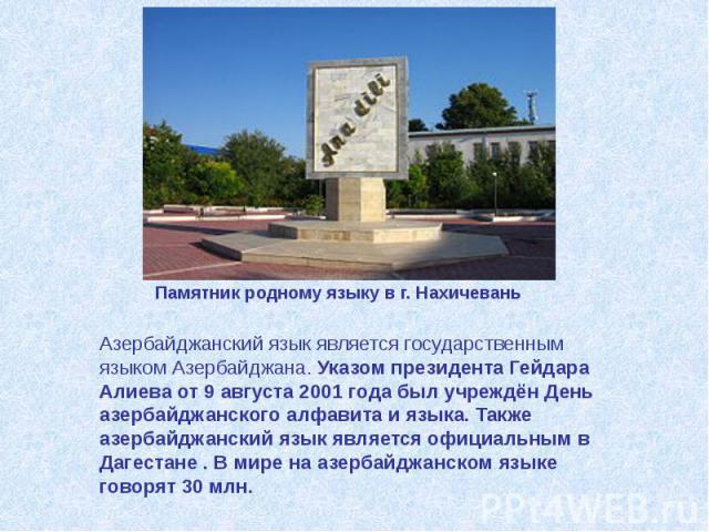 Азербайджанский язык является государственным языком Азербайджана. Указом президента Гейдара Алиева от 9 августа 2001 года был учреждён День азербайджанского алфавита и языка. Также азербайджанский язык является официальным в Дагестане . В мире на а…