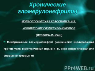 Хронические гломерулонефриты МОРФОЛОГИЧЕСКАЯ КЛАССИФИКАЦИЯ ХРОНИЧЕСКИХ ГЛОМЕРУЛО