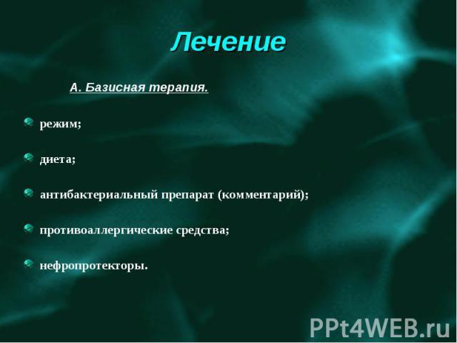 А. Базисная терапия. режим; диета; антибактериальный препарат (комментарий); противоаллергические средства; нефропротекторы.