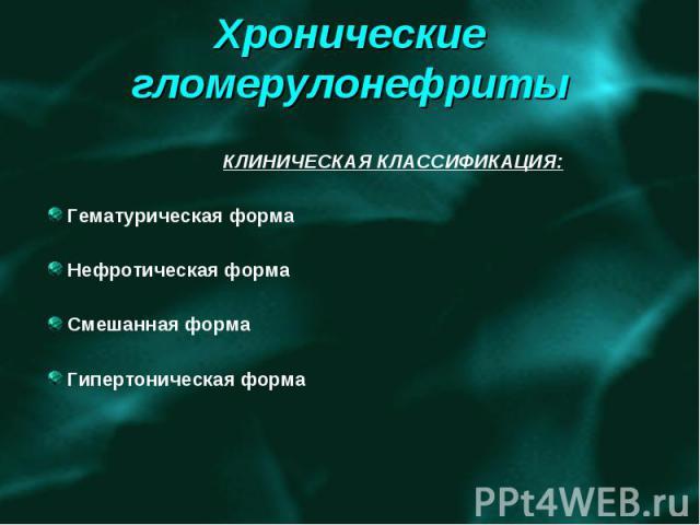 КЛИНИЧЕСКАЯ КЛАССИФИКАЦИЯ: Гематурическая форма Нефротическая форма Смешанная форма Гипертоническая форма
