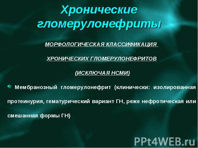 Хронические гломерулонефриты МОРФОЛОГИЧЕСКАЯ КЛАССИФИКАЦИЯ ХРОНИЧЕСКИХ ГЛОМЕРУЛОНЕФРИТОВ (ИСКЛЮЧАЯ НСМИ) Мембранозный гломерулонефрит (клинически: изолированная протеинурия, гематурический вариант ГН, реже нефротическая или смешанная формы ГН)