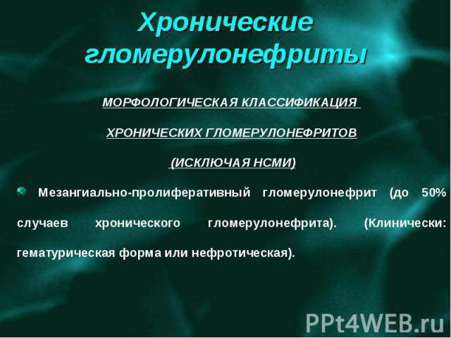 МОРФОЛОГИЧЕСКАЯ КЛАССИФИКАЦИЯ ХРОНИЧЕСКИХ ГЛОМЕРУЛОНЕФРИТОВ (ИСКЛЮЧАЯ НСМИ) Мезангиально-пролиферативный гломерулонефрит (до 50% случаев хронического гломерулонефрита). (Клинически: гематурическая форма или нефротическая).