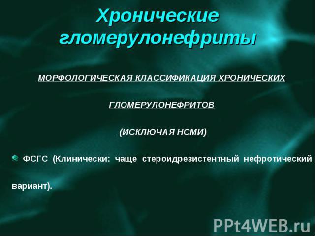 МОРФОЛОГИЧЕСКАЯ КЛАССИФИКАЦИЯ ХРОНИЧЕСКИХ ГЛОМЕРУЛОНЕФРИТОВ (ИСКЛЮЧАЯ НСМИ) ФСГС (Клинически: чаще стероидрезистентный нефротический вариант).
