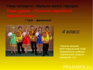 Тема четверти: «Музыка моего народа» Тема урока: «Русское народное творчество».