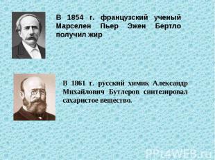 В 1854 г. французский ученый Марселен Пьер Эжен Бертло получил жир В 1861 г. рус