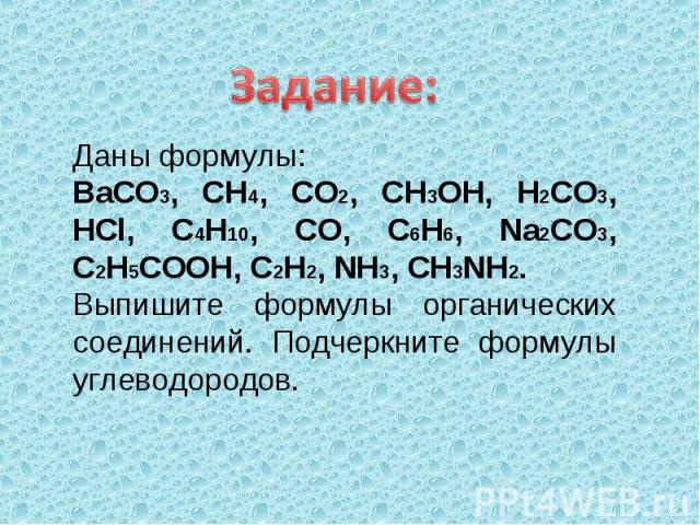 Задание: Даны формулы: BaCO3, CH4, CO2, CH3OH, H2CO3, HCl, C4H10, CO, C6H6, Na2CO3, C2H5COOH, C2H2, NH3, CH3NH2. Выпишите формулы органических соединений. Подчеркните формулы углеводородов.