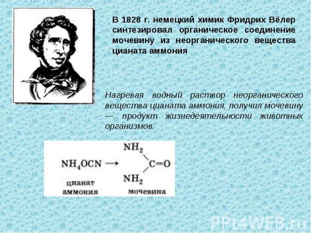 В 1828 г. немецкий химик Фридрих Вёлер синтезировал органическое соединение мочевину из неорганического вещества цианата аммония Нагревая водный раствор неорганического вещества цианата аммония, получил мочевину — продукт жизнедеятельности животных …