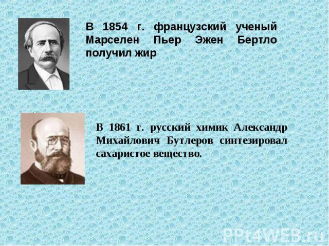 В 1854 г. французский ученый Марселен Пьер Эжен Бертло получил жир В 1861 г. русский химик Александр Михайлович Бутлеров синтезировал сахаристое вещество.