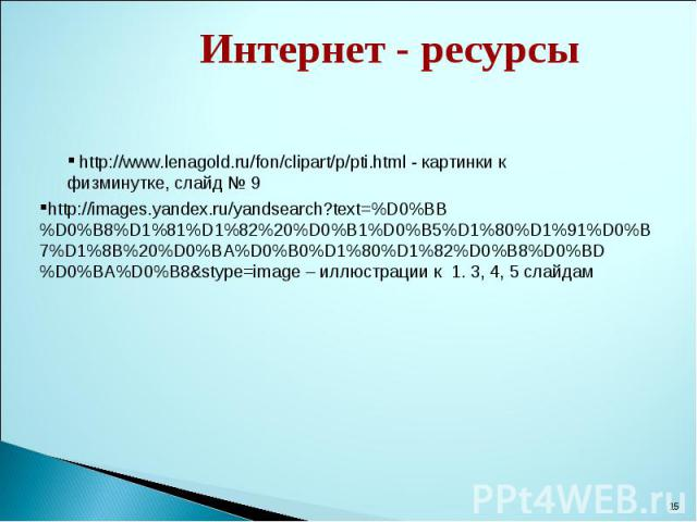 Интернет - ресурсы http://www.lenagold.ru/fon/clipart/p/pti.html - картинки к физминутке, слайд № 9 http://images.yandex.ru/yandsearch?text=%D0%BB%D0%B8%D1%81%D1%82%20%D0%B1%D0%B5%D1%80%D1%91%D0%B7%D1%8B%20%D0%BA%D0%B0%D1%80%D1%82%D0%B8%D0%BD%D0%BA%…