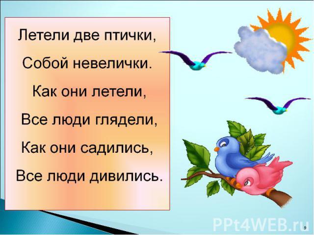 Летели две птички, Собой невелички. Как они летели, Все люди глядели, Как они садились, Все люди дивились.