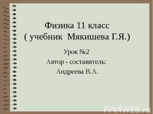 Физика 11 класс ( учебник Мякишева Г.Я.) Урок №2 Автор - составитель: Андреева В