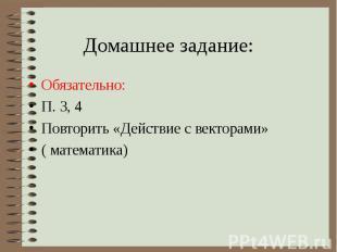 Домашнее задание:Обязательно: П. 3, 4 Повторить «Действие с векторами» ( математ