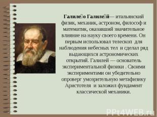 Галиле о Галиле й— итальянский физик, механик, астроном, философ и математик, ок