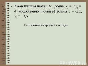 Координаты точки М1 равны x1 = 2,у1 = 4; координаты точки М2 равны х2 = -2,5, у2