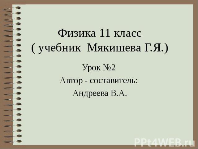 Физика 11 класс ( учебник Мякишева Г.Я.) Урок №2 Автор - составитель: Андреева В.А.