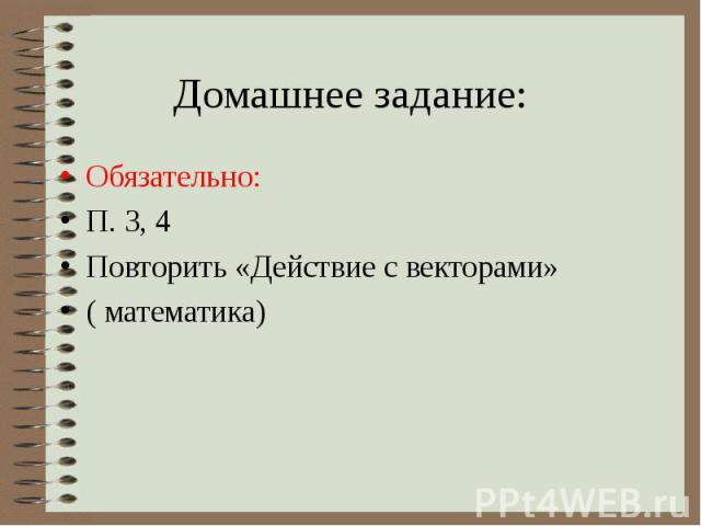 Домашнее задание:Обязательно: П. 3, 4 Повторить «Действие с векторами» ( математика)