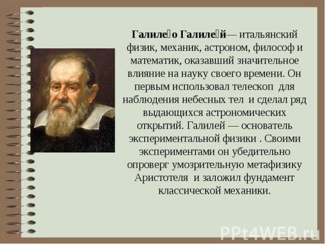 Галиле о Галиле й— итальянский физик, механик, астроном, философ и математик, оказавший значительное влияние на науку своего времени. Он первым использовал телескоп для наблюдения небесных тел и сделал ряд выдающихся астрономических открытий. Галиле…