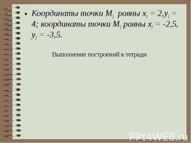 Координаты точки М1 равны x1 = 2,у1 = 4; координаты точки М2 равны х2 = -2,5, у2 = -3,5. Выполнение построений в тетради