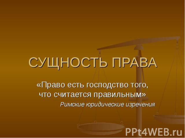 СУЩНОСТЬ ПРАВА «Право есть господство того, что считается правильным» Римские юридические изречения