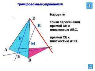 Тренировочные упражнения Назовите точки пересечения прямой DK с плоскостью АВС,