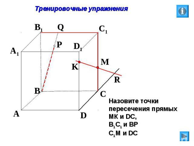 Тренировочные упражнения Назовите точки пересечения прямых МК и DC, В1С1 и ВР С1М и DC