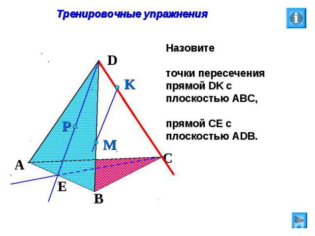 Тренировочные упражнения Назовите точки пересечения прямой DK с плоскостью АВС, прямой СЕ с плоскостью АDB.