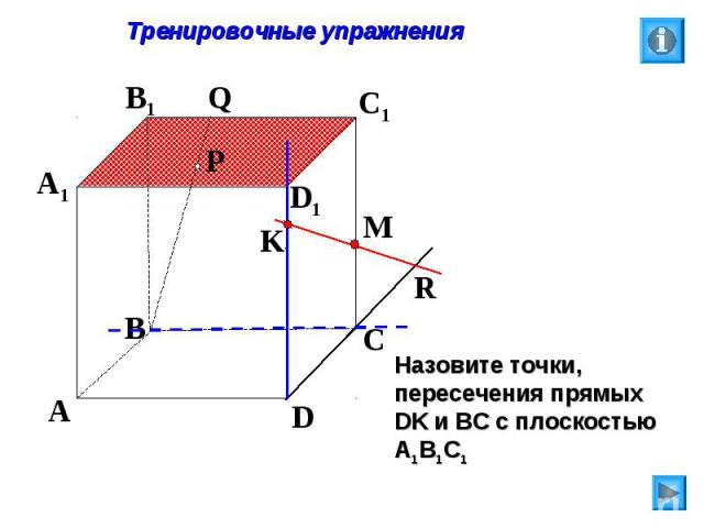 Тренировочные упражнения Назовите точки, пересечения прямых DK и ВС с плоскостью А1В1С1