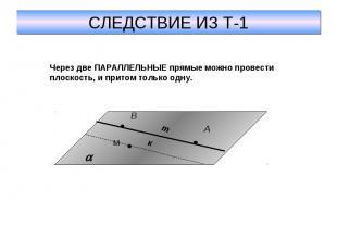 СЛЕДСТВИЕ ИЗ Т-1Через две ПАРАЛЛЕЛЬНЫЕ прямые можно провести плоскость, и притом