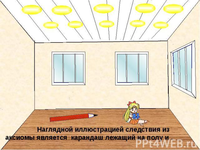 Наглядной иллюстрацией следствия из аксиомы является карандаш лежащий на полу и .