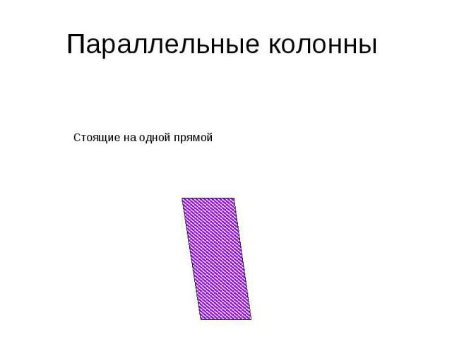 Параллельные колонныСтоящие на одной прямой
