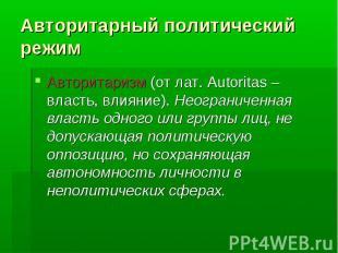 Авторитарный политический режимАвторитаризм (от лат. Autoritas – власть, влияние
