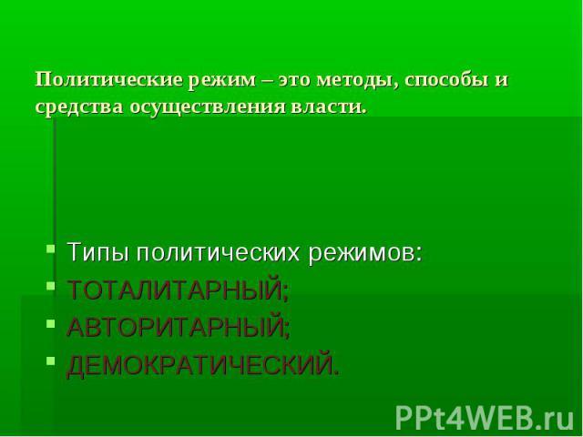 Политические режим – это методы, способы и средства осуществления власти.Типы политических режимов: ТОТАЛИТАРНЫЙ; АВТОРИТАРНЫЙ; ДЕМОКРАТИЧЕСКИЙ.