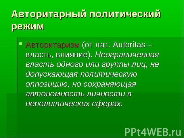 Авторитарный политический режимАвторитаризм (от лат. Autoritas – власть, влияние). Неограниченная власть одного или группы лиц, не допускающая политическую оппозицию, но сохраняющая автономность личности в неполитических сферах.