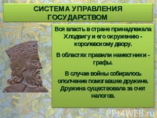 СИСТЕМА УПРАВЛЕНИЯ ГОСУДАРСТВОМ Вся власть в стране принадлежала Хлодвигу и его