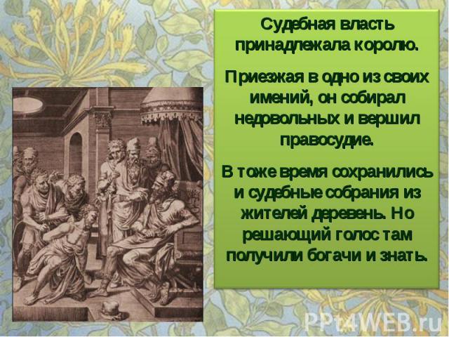 Судебная власть принадлежала королю. Приезжая в одно из своих имений, он собирал недовольных и вершил правосудие. В тоже время сохранились и судебные собрания из жителей деревень. Но решающий голос там получили богачи и знать.