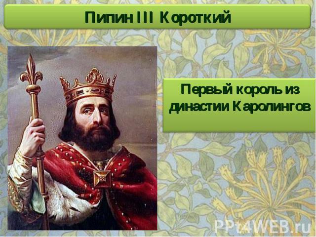 Пипин III Короткий Первый король из династии Каролингов