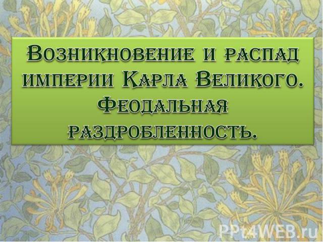 Возникновение и распад империи Карла Великого. Феодальная раздробленность.