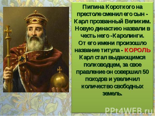 Пипина Короткого на престоле сменил его сын - Карл прозванный Великим. Новую династию назвали в честь него -Каролинги. От его имени произошло название титула - КОРОЛЬ Карл стал выдающимся полководцем, за свое правление он совершил 50 походов и увели…