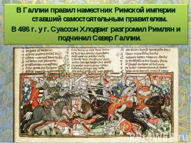 В Галлии правил наместник Римской империи ставший самостоятельным правителем. В 486 г. у г. Суассон Хлодвиг разгромил Римлян и подчинил Север Галлии.