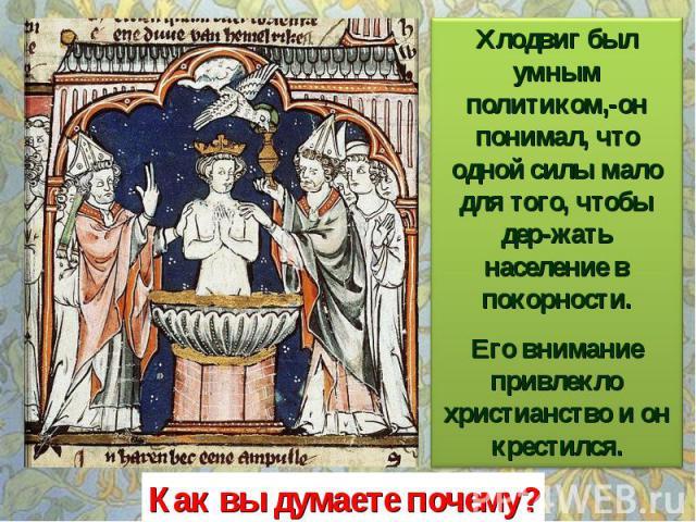 Хлодвиг был умным политиком,-он понимал, что одной силы мало для того, чтобы дер-жать население в покорности. Его внимание привлекло христианство и он крестился. Как вы думаете почему?