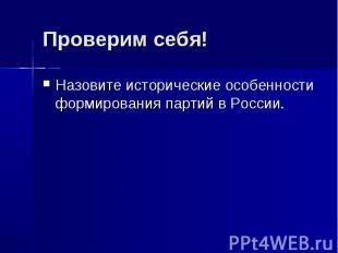 Проверим себя!Назовите исторические особенности формирования партий в России.