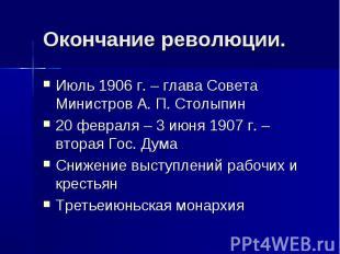 Окончание революции.Июль 1906 г. – глава Совета Министров А. П. Столыпин 20 февр